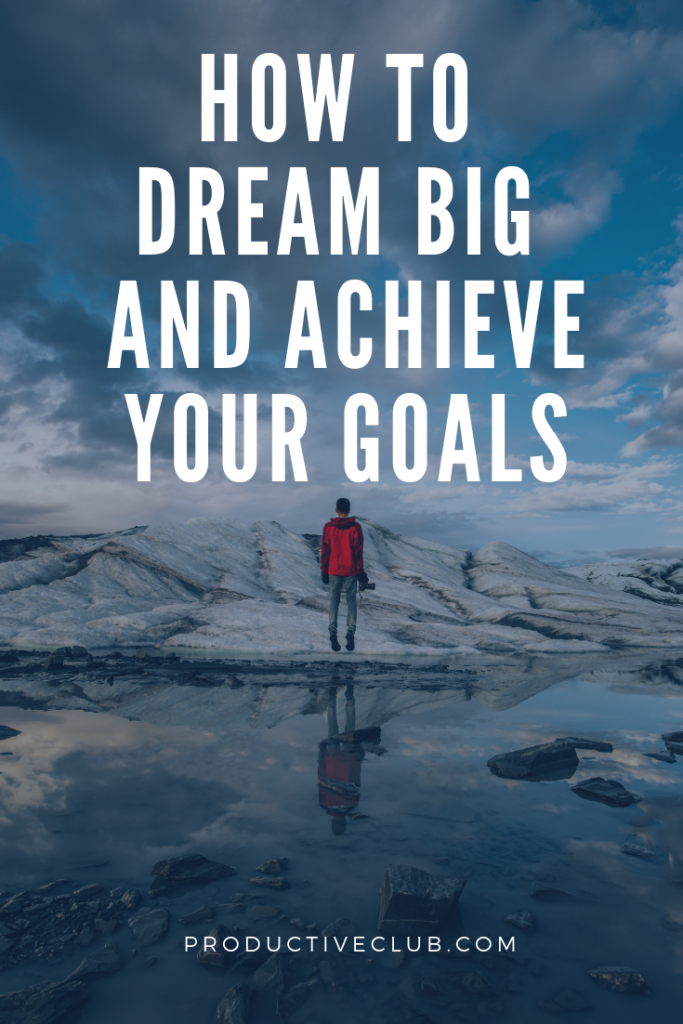 How to dream big and achieve your goals